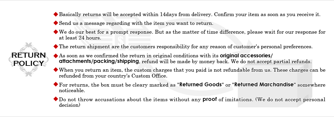 *Basically returns will be accepted within 14days from delivery. Confirm your item as soon as you receive it. *Send us a message regarding with the item you want to return. *We do our best for a prompt response. But as the matter of time difference, please wait for our response for at least 24 hours. *The return shipment are the customers responsibility for any reason of customer's personal preferences. *As soon as we confirmed the return in original conditions with its original accessories/ attachments/packing/shipping, refund will be made by money back. We do not accept partial refunds. *When you return an item, the custom charges that you paid is not refundable from us. These charges can be refunded from your country's Custom Office. *For returns, the box must be cleary marked as [Returned Goods] or [Returned Marchandise] somewhere noticeable. *Do not throw accusations about the items without any proof of imitations. (We do not accept personal decision)