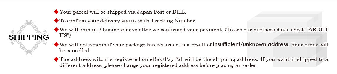 *Your parcel will be shipped via Japan Post or DHL. *To confirm your delivery status with Tracking Number. *We will ship in 2 business days after we confirmed your payment. (To see our business days, check [ABOUT US]) *We will not re-ship if your package has returned in a result of insufficient/unknown address. Your order will be cancelled. *The address witch is registered on eBay/PayPal will be the shipping address. If you want it shipped to a different address, please change your registered address before placing an order.